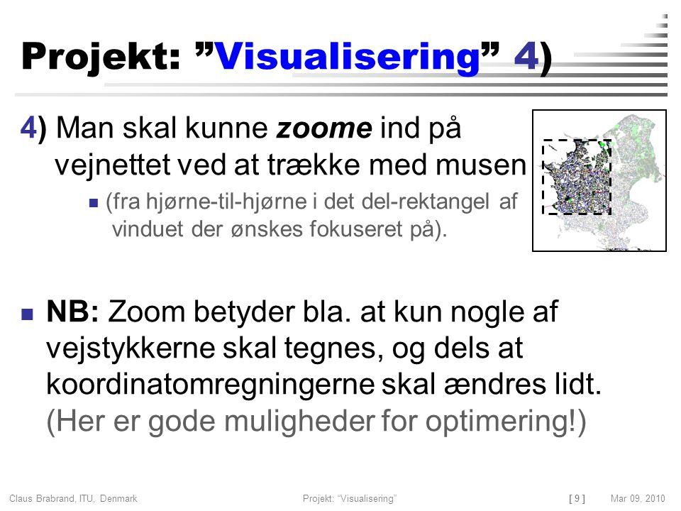 [ 9 ] Claus Brabrand, ITU, Denmark Projekt: Visualisering Mar 09, 2010 Projekt: Visualisering 4) 4) Man skal kunne zoome ind på vejnettet ved at trække med musen (fra hjørne-til-hjørne i det del-rektangel af vinduet der ønskes fokuseret på).