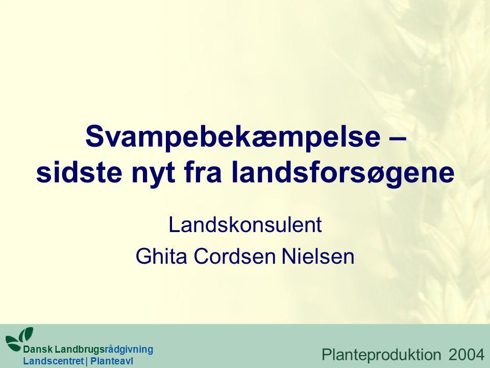 Svampebekæmpelse – sidste nyt fra landsforsøgene Landskonsulent Ghita Cordsen Nielsen Dansk Landbrugsrådgivning Landscentret | Planteavl Planteproduktion 2004