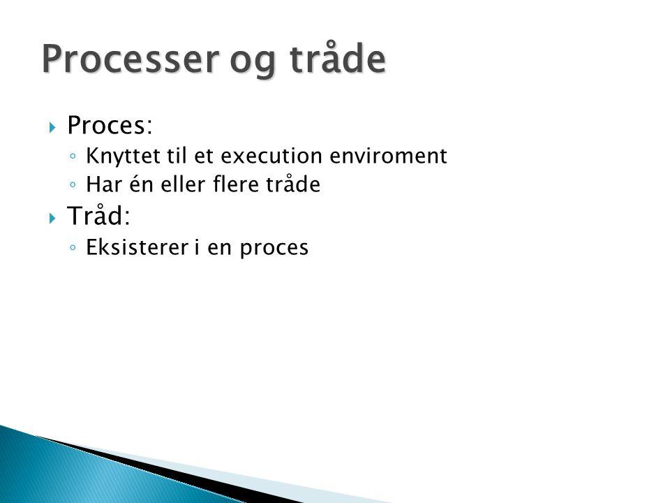  Proces: ◦ Knyttet til et execution enviroment ◦ Har én eller flere tråde  Tråd: ◦ Eksisterer i en proces Processer og tråde