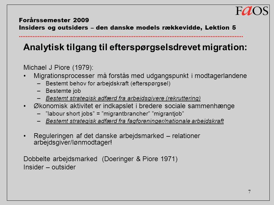 7 Forårssemester 2009 Insiders og outsiders – den danske models rækkevidde, Lektion 5 Analytisk tilgang til efterspørgselsdrevet migration: Michael J Piore (1979): Migrationsprocesser må forstås med udgangspunkt i modtagerlandene –Bestemt behov for arbejdskraft (efterspørgsel) –Bestemte job –Bestemt strategisk adfærd fra arbejdsgivere (rekruttering) Økonomisk aktivitet er indkapslet i bredere sociale sammenhænge – labour short jobs = migrantbrancher migrantjob –Bestemt strategisk adfærd fra fagforeninger/nationale arbejdskraft Reguleringen af det danske arbejdsmarked – relationer arbejdsgiver/lønmodtager.