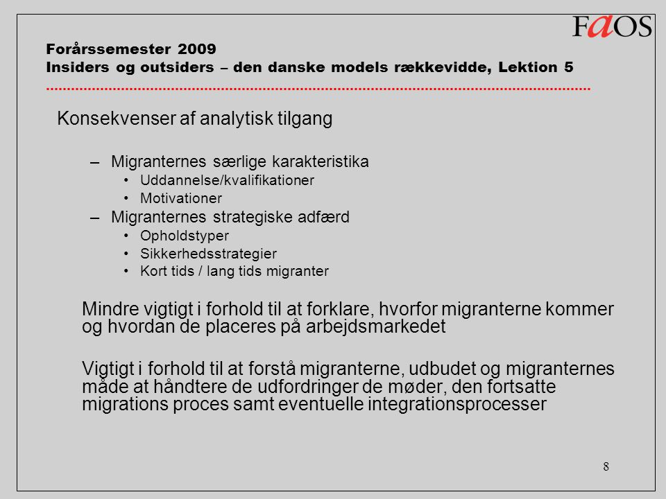 8 Forårssemester 2009 Insiders og outsiders – den danske models rækkevidde, Lektion 5 Konsekvenser af analytisk tilgang –Migranternes særlige karakteristika Uddannelse/kvalifikationer Motivationer –Migranternes strategiske adfærd Opholdstyper Sikkerhedsstrategier Kort tids / lang tids migranter Mindre vigtigt i forhold til at forklare, hvorfor migranterne kommer og hvordan de placeres på arbejdsmarkedet Vigtigt i forhold til at forstå migranterne, udbudet og migranternes måde at håndtere de udfordringer de møder, den fortsatte migrations proces samt eventuelle integrationsprocesser