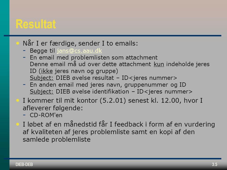 DIEB-DEB3.5 Resultat Når I er færdige, sender I to emails:  Begge til jans@cs.aau.dkjans@cs.aau.dk  En email med problemlisten som attachment Denne email må ud over dette attachment kun indeholde jeres ID (ikke jeres navn og gruppe) Subject: DIEB øvelse resultat – ID  En anden email med jeres navn, gruppenummer og ID Subject: DIEB øvelse identifikation – ID I kommer til mit kontor (5.2.01) senest kl.