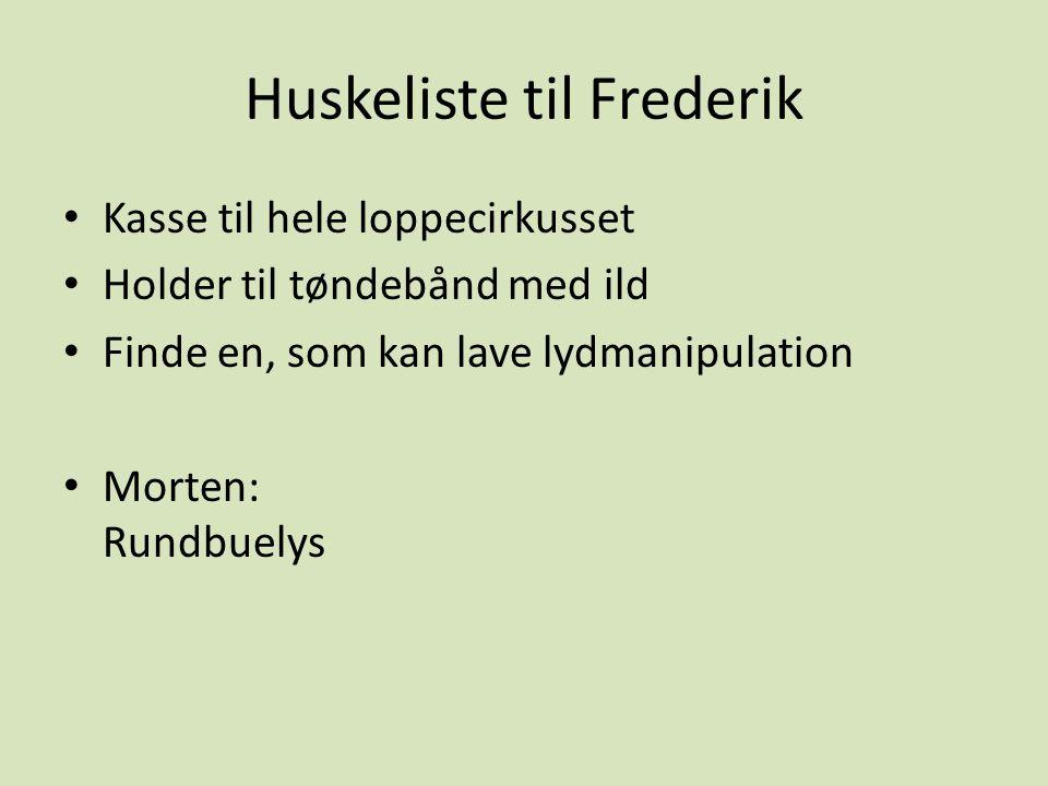 Huskeliste til Frederik Kasse til hele loppecirkusset Holder til tøndebånd med ild Finde en, som kan lave lydmanipulation Morten: Rundbuelys