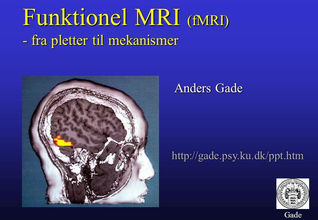 Gade Funktionel MRI (fMRI) - fra pletter til mekanismer http://gade.psy.ku.dk/ppt.htm Anders Gade