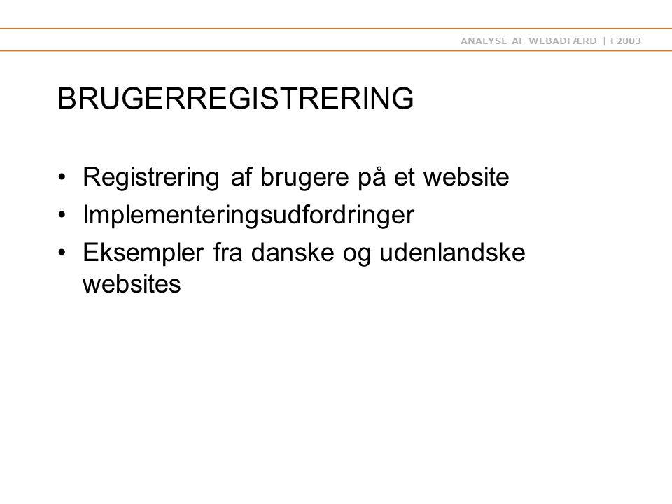 ANALYSE AF WEBADFÆRD | F2003 BRUGERREGISTRERING Registrering af brugere på et website Implementeringsudfordringer Eksempler fra danske og udenlandske websites