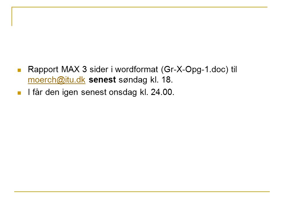 Rapport MAX 3 sider i wordformat (Gr-X-Opg-1.doc) til moerch@itu.dk senest søndag kl.