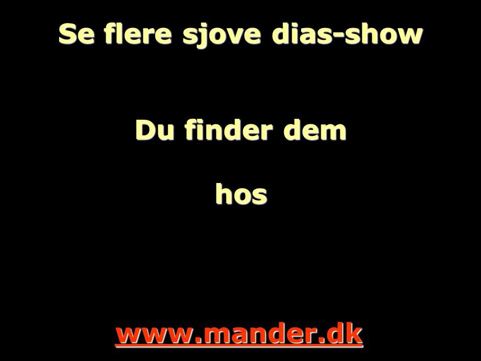 Se flere sjove dias-show Du finder dem hos www.mander.dk