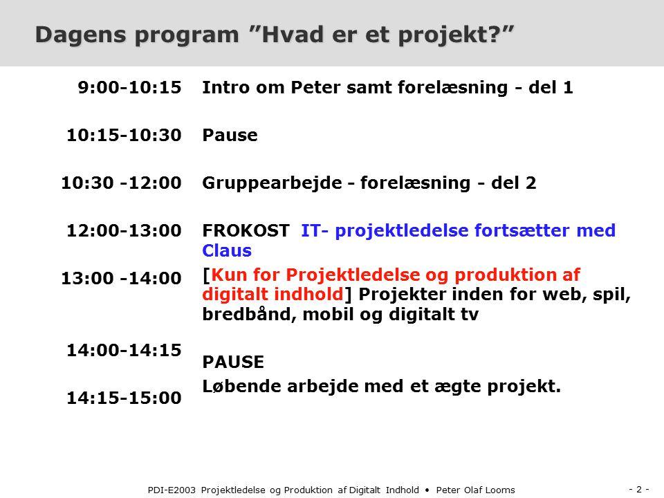 - 2 - PDI-E2003 Projektledelse og Produktion af Digitalt Indhold Peter Olaf Looms Dagens program Hvad er et projekt 9:00-10:15 10:15-10:30 10:30 -12:00 12:00-13:00 13:00 -14:00 14:00-14:15 14:15-15:00 Intro om Peter samt forelæsning - del 1 Pause Gruppearbejde - forelæsning - del 2 FROKOST IT- projektledelse fortsætter med Claus [Kun for Projektledelse og produktion af digitalt indhold] Projekter inden for web, spil, bredbånd, mobil og digitalt tv PAUSE Løbende arbejde med et ægte projekt.