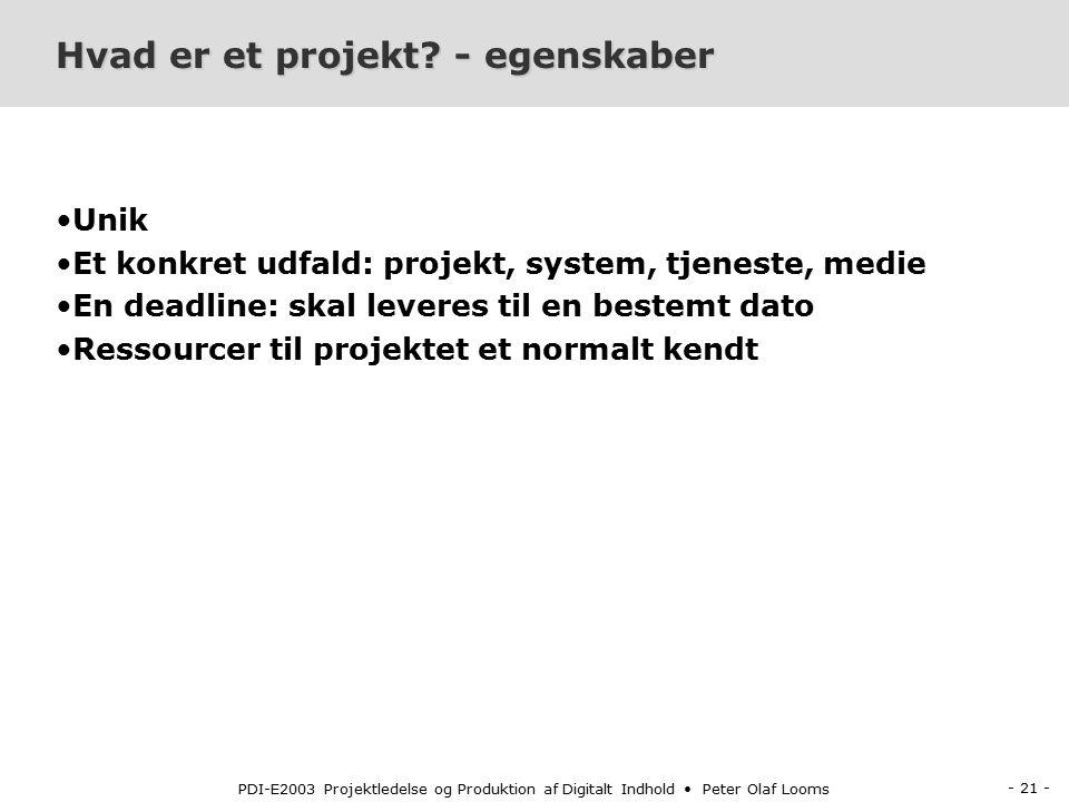 - 21 - PDI-E2003 Projektledelse og Produktion af Digitalt Indhold Peter Olaf Looms Hvad er et projekt.