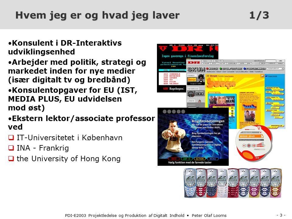 - 3 - PDI-E2003 Projektledelse og Produktion af Digitalt Indhold Peter Olaf Looms Hvem jeg er og hvad jeg laver1/3 Konsulent i DR-Interaktivs udviklingsenhed Arbejder med politik, strategi og markedet inden for nye medier (især digitalt tv og bredbånd) Konsulentopgaver for EU (IST, MEDIA PLUS, EU udvidelsen mod øst) Ekstern lektor/associate professor ved q IT-Universitetet i København q INA - Frankrig q the University of Hong Kong