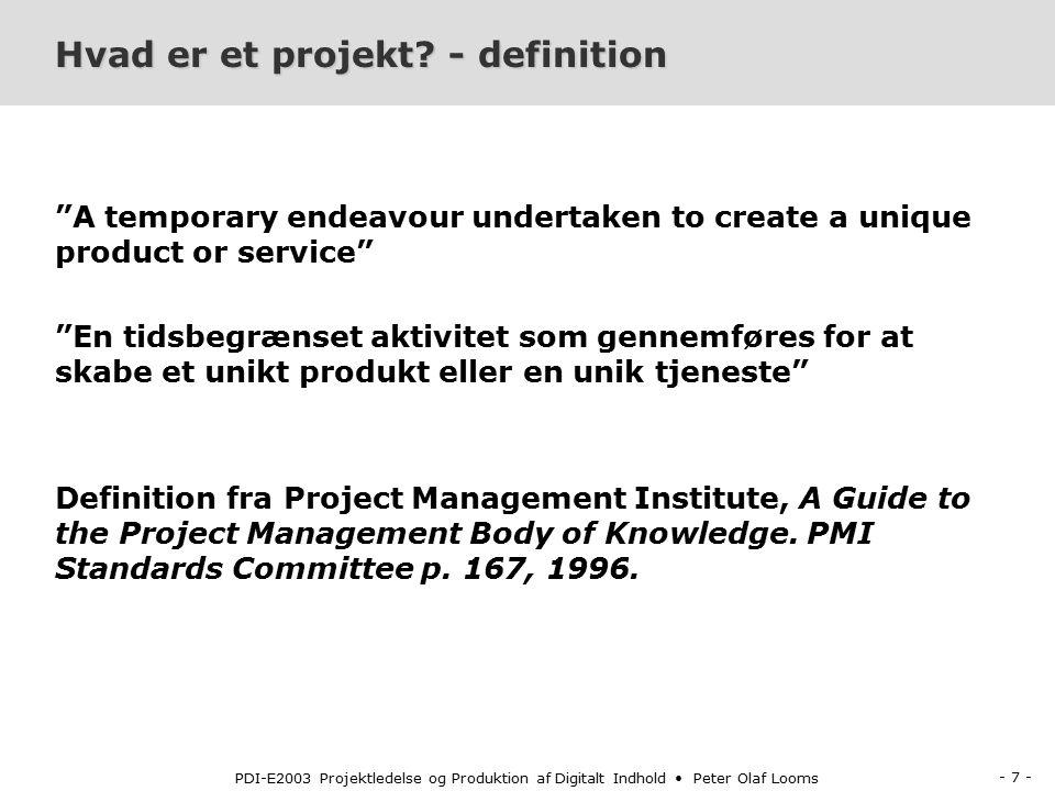 - 7 - PDI-E2003 Projektledelse og Produktion af Digitalt Indhold Peter Olaf Looms Hvad er et projekt.