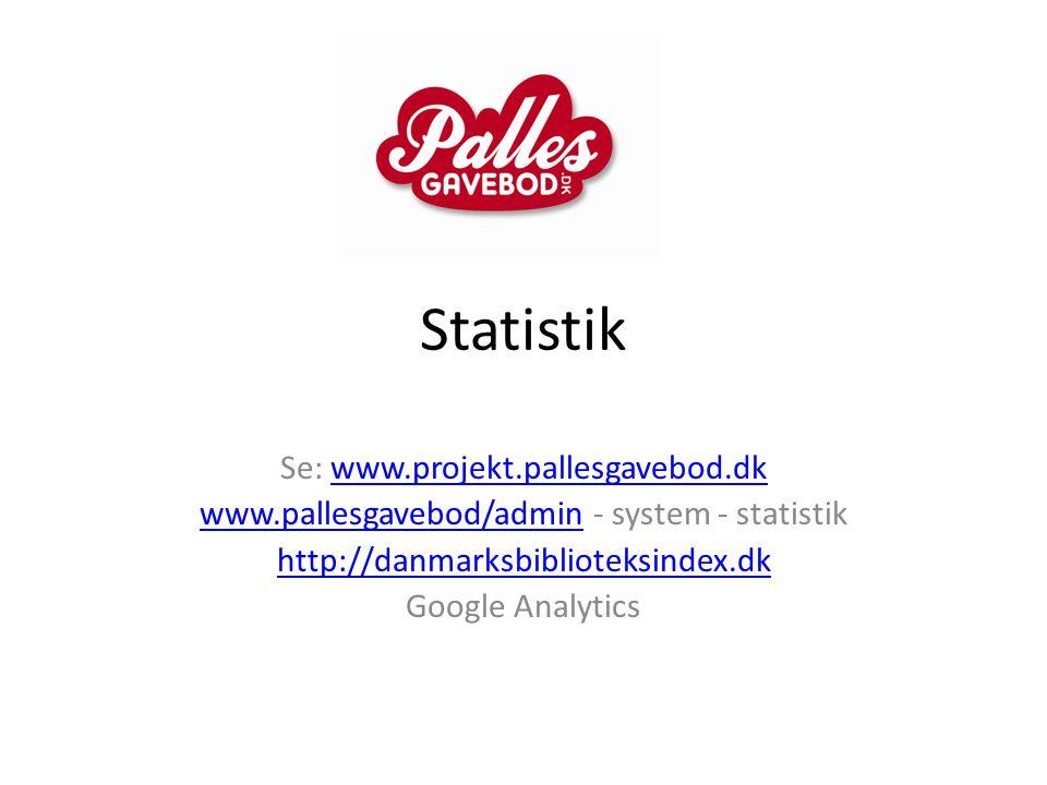 Statistik Se: www.projekt.pallesgavebod.dkwww.projekt.pallesgavebod.dk www.pallesgavebod/adminwww.pallesgavebod/admin - system - statistik http://danmarksbiblioteksindex.dk Google Analytics