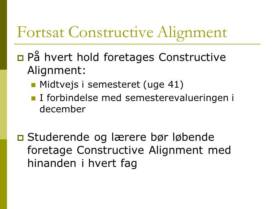Fortsat Constructive Alignment  På hvert hold foretages Constructive Alignment: Midtvejs i semesteret (uge 41) I forbindelse med semesterevalueringen i december  Studerende og lærere bør løbende foretage Constructive Alignment med hinanden i hvert fag