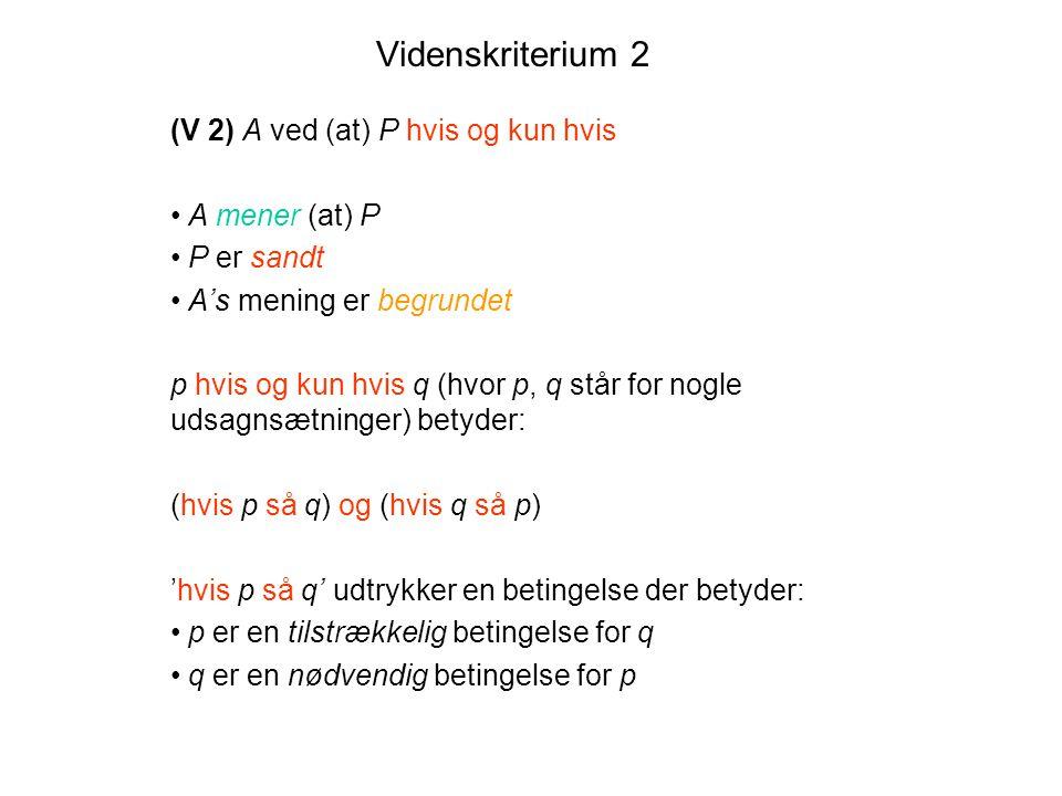 Videnskriterium 2 (V 2) A ved (at) P hvis og kun hvis A mener (at) P P er sandt A's mening er begrundet p hvis og kun hvis q (hvor p, q står for nogle udsagnsætninger) betyder: (hvis p så q) og (hvis q så p) 'hvis p så q' udtrykker en betingelse der betyder: p er en tilstrækkelig betingelse for q q er en nødvendig betingelse for p
