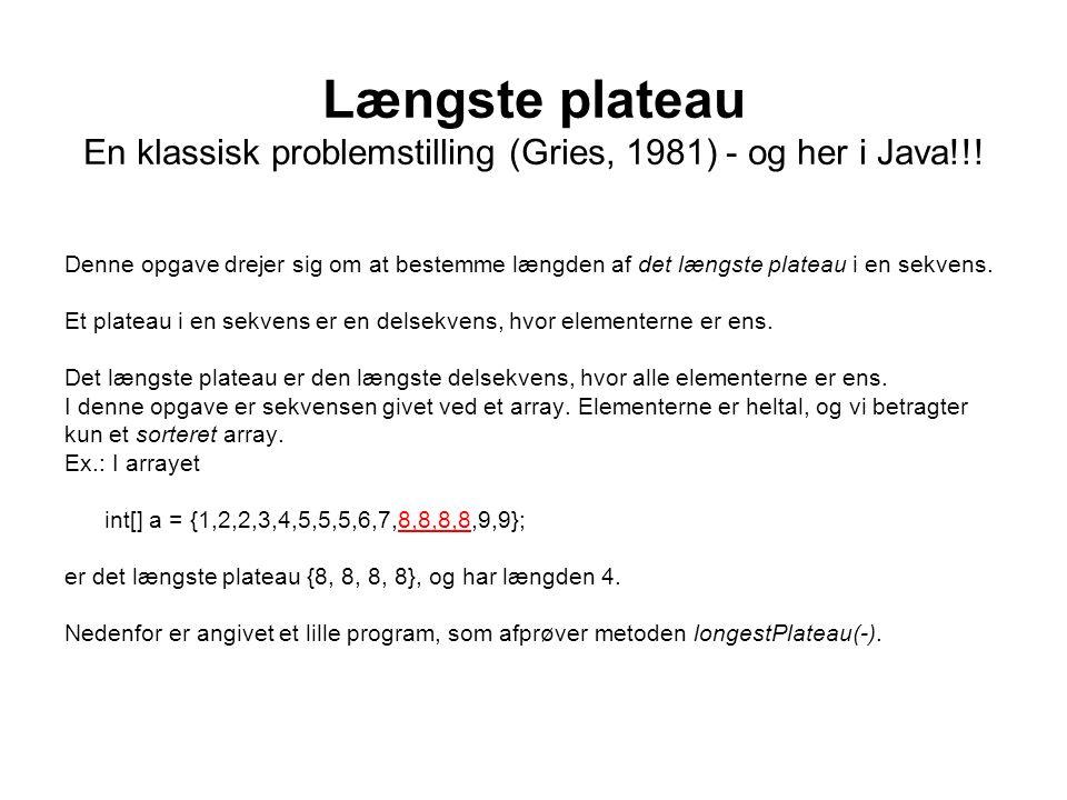 Længste plateau En klassisk problemstilling (Gries, 1981) - og her i Java!!.