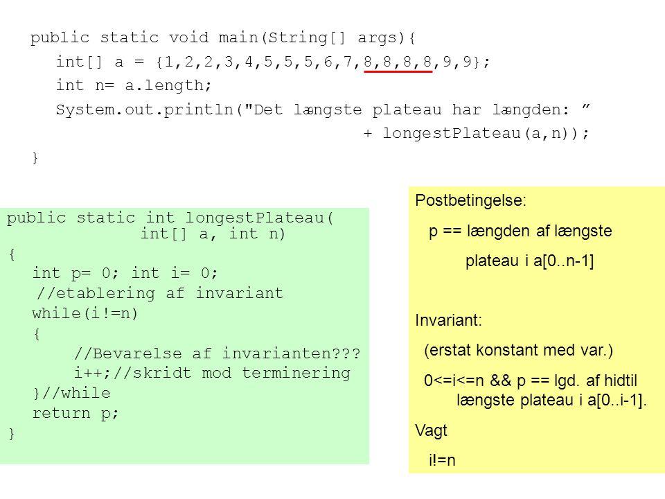 public static void main(String[] args){ int[] a = {1,2,2,3,4,5,5,5,6,7,8,8,8,8,9,9}; int n= a.length; System.out.println( Det længste plateau har længden: + longestPlateau(a,n)); } public static int longestPlateau( int[] a, int n) { int p= 0; int i= 0; //etablering af invariant while(i!=n) { //Bevarelse af invarianten .