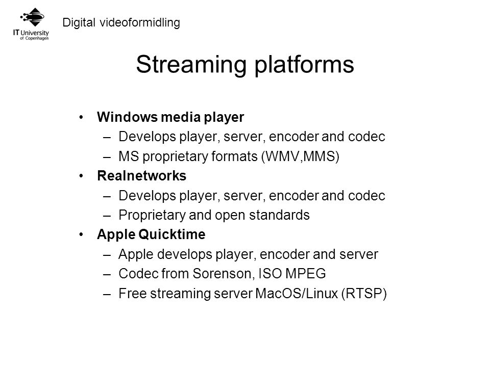Digital videoformidling Streaming platforms Windows media player –Develops player, server, encoder and codec –MS proprietary formats (WMV,MMS) Realnetworks –Develops player, server, encoder and codec –Proprietary and open standards Apple Quicktime –Apple develops player, encoder and server –Codec from Sorenson, ISO MPEG –Free streaming server MacOS/Linux (RTSP)