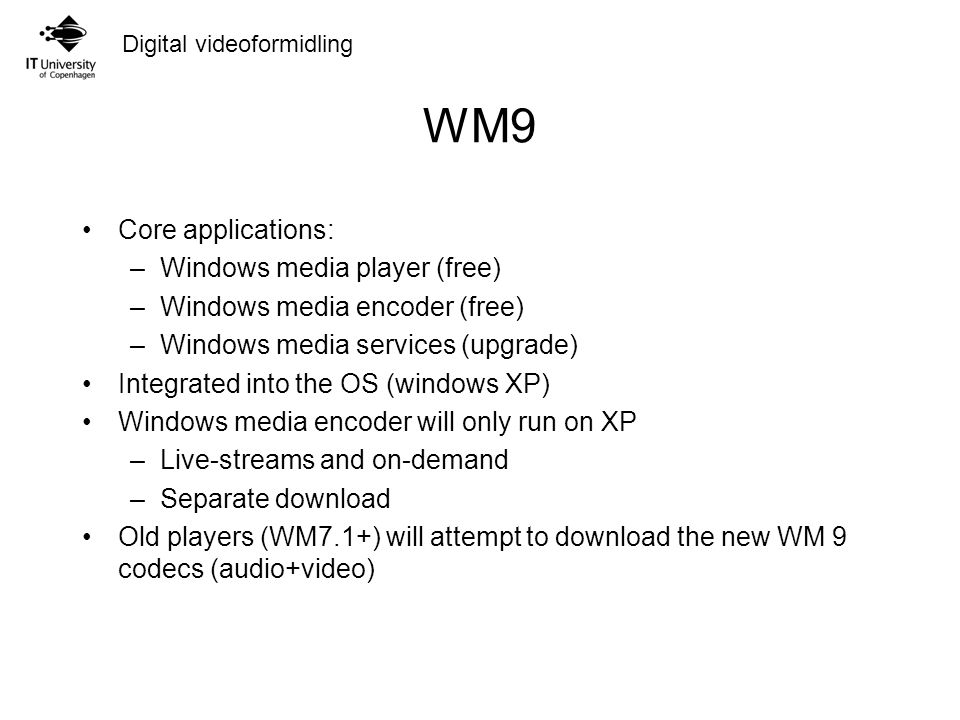 Digital videoformidling WM9 Core applications: –Windows media player (free) –Windows media encoder (free) –Windows media services (upgrade) Integrated into the OS (windows XP) Windows media encoder will only run on XP –Live-streams and on-demand –Separate download Old players (WM7.1+) will attempt to download the new WM 9 codecs (audio+video)