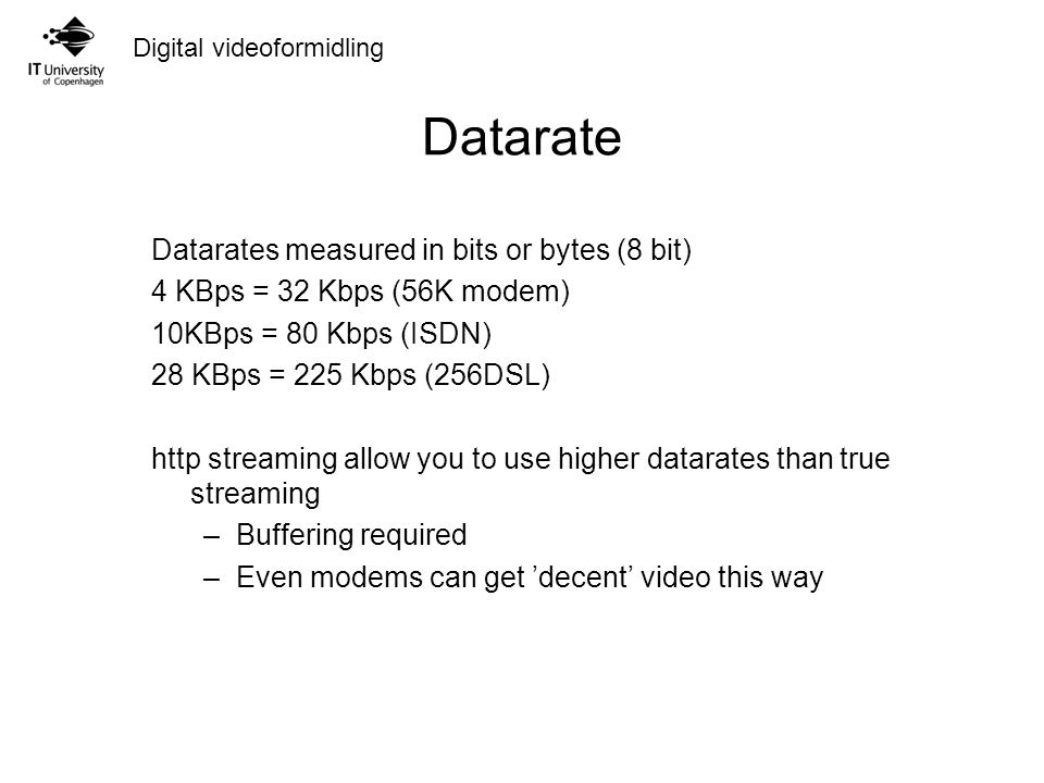 Digital videoformidling Datarate Datarates measured in bits or bytes (8 bit) 4 KBps = 32 Kbps (56K modem) 10KBps = 80 Kbps (ISDN) 28 KBps = 225 Kbps (256DSL) http streaming allow you to use higher datarates than true streaming –Buffering required –Even modems can get 'decent' video this way
