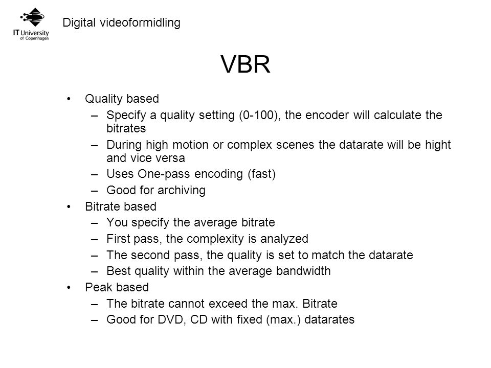 Digital videoformidling VBR Quality based –Specify a quality setting (0-100), the encoder will calculate the bitrates –During high motion or complex scenes the datarate will be hight and vice versa –Uses One-pass encoding (fast) –Good for archiving Bitrate based –You specify the average bitrate –First pass, the complexity is analyzed –The second pass, the quality is set to match the datarate –Best quality within the average bandwidth Peak based –The bitrate cannot exceed the max.