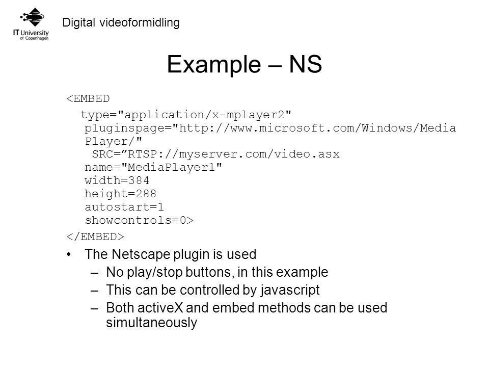 Digital videoformidling Example – NS The Netscape plugin is used –No play/stop buttons, in this example –This can be controlled by javascript –Both activeX and embed methods can be used simultaneously <EMBED type= application/x-mplayer2 pluginspage= http://www.microsoft.com/Windows/Media Player/ SRC= RTSP://myserver.com/video.asx name= MediaPlayer1 width=384 height=288 autostart=1 showcontrols=0>