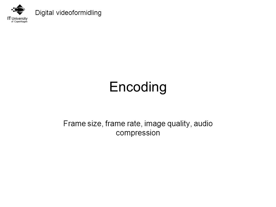 Encoding Frame size, frame rate, image quality, audio compression