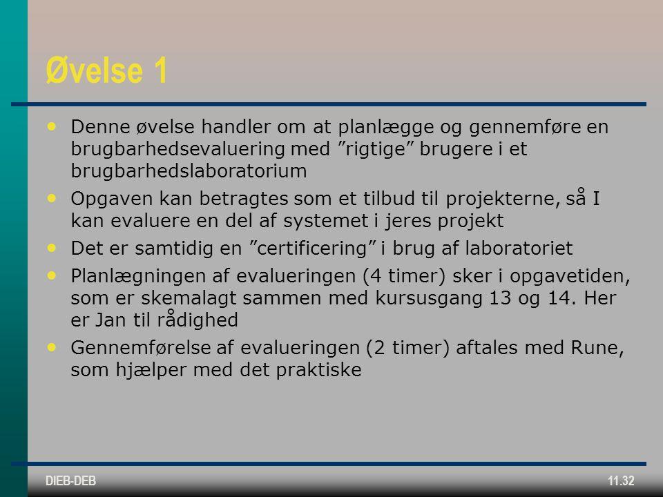 DIEB-DEB11.32 Øvelse 1 Denne øvelse handler om at planlægge og gennemføre en brugbarhedsevaluering med rigtige brugere i et brugbarhedslaboratorium Opgaven kan betragtes som et tilbud til projekterne, så I kan evaluere en del af systemet i jeres projekt Det er samtidig en certificering i brug af laboratoriet Planlægningen af evalueringen (4 timer) sker i opgavetiden, som er skemalagt sammen med kursusgang 13 og 14.