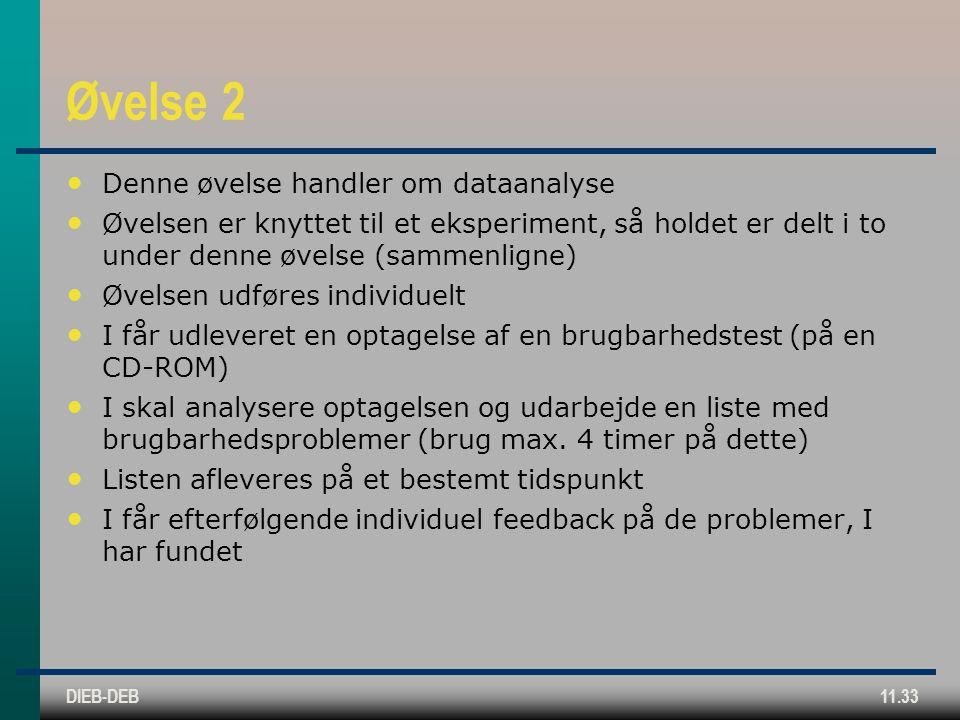 DIEB-DEB11.33 Øvelse 2 Denne øvelse handler om dataanalyse Øvelsen er knyttet til et eksperiment, så holdet er delt i to under denne øvelse (sammenligne) Øvelsen udføres individuelt I får udleveret en optagelse af en brugbarhedstest (på en CD-ROM) I skal analysere optagelsen og udarbejde en liste med brugbarhedsproblemer (brug max.