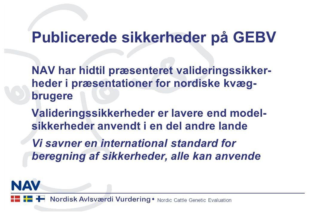 Nordisk Avlsværdi Vurdering Nordic Cattle Genetic Evaluation Publicerede sikkerheder på GEBV NAV har hidtil præsenteret valideringssikker- heder i præsentationer for nordiske kvæg- brugere Valideringssikkerheder er lavere end model- sikkerheder anvendt i en del andre lande Vi savner en international standard for beregning af sikkerheder, alle kan anvende