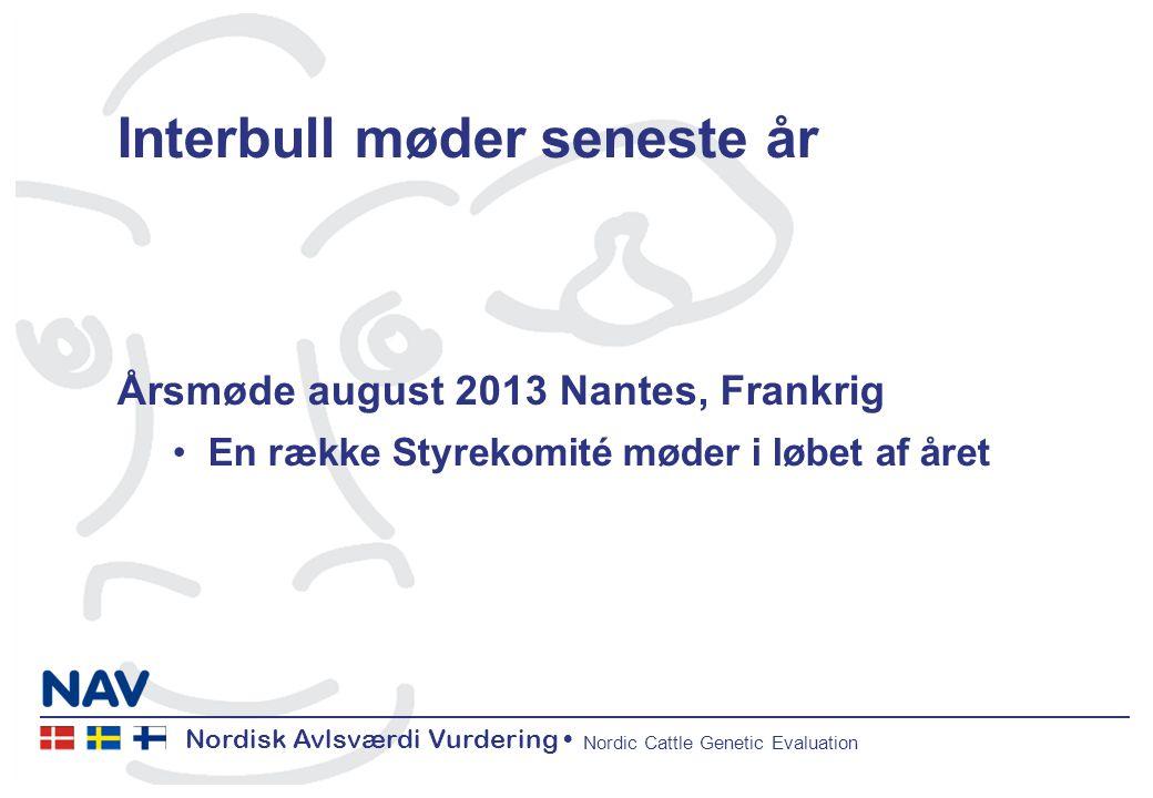 Nordisk Avlsværdi Vurdering Nordic Cattle Genetic Evaluation Interbull møder seneste år Årsmøde august 2013 Nantes, Frankrig En række Styrekomité møder i løbet af året