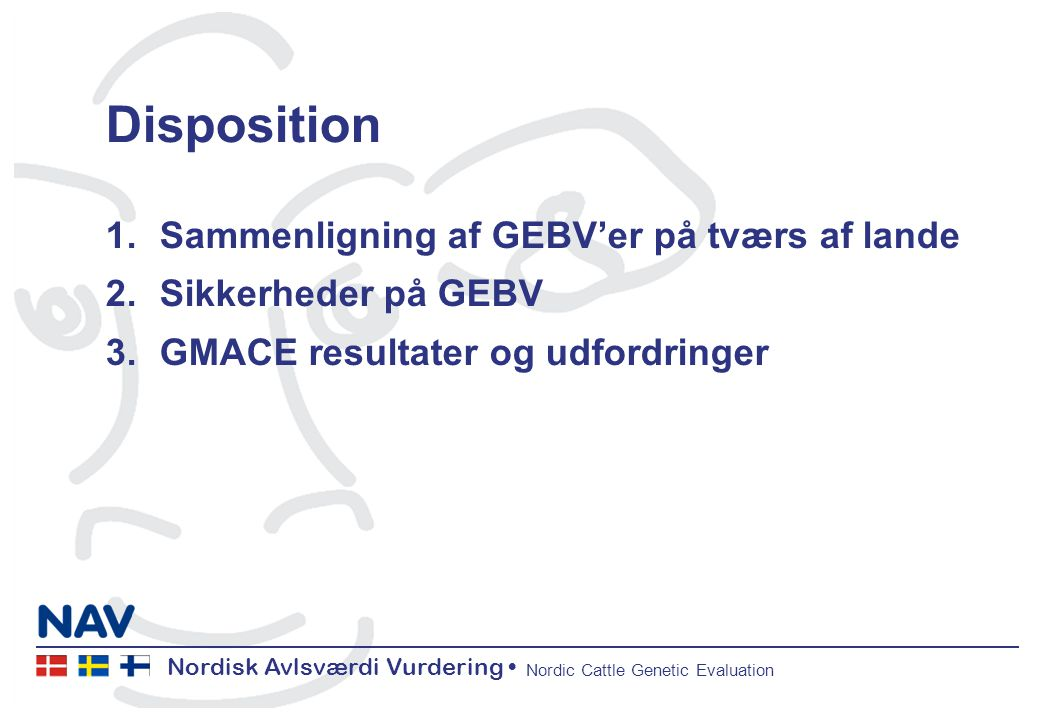 Nordisk Avlsværdi Vurdering Nordic Cattle Genetic Evaluation Disposition 1.Sammenligning af GEBV'er på tværs af lande 2.Sikkerheder på GEBV 3.GMACE resultater og udfordringer