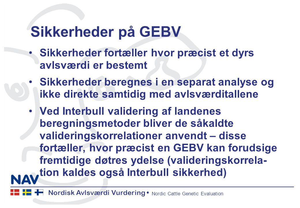 Nordisk Avlsværdi Vurdering Nordic Cattle Genetic Evaluation Sikkerheder på GEBV Sikkerheder fortæller hvor præcist et dyrs avlsværdi er bestemt Sikkerheder beregnes i en separat analyse og ikke direkte samtidig med avlsværditallene Ved Interbull validering af landenes beregningsmetoder bliver de såkaldte valideringskorrelationer anvendt – disse fortæller, hvor præcist en GEBV kan forudsige fremtidige døtres ydelse (valideringskorrela- tion kaldes også Interbull sikkerhed)