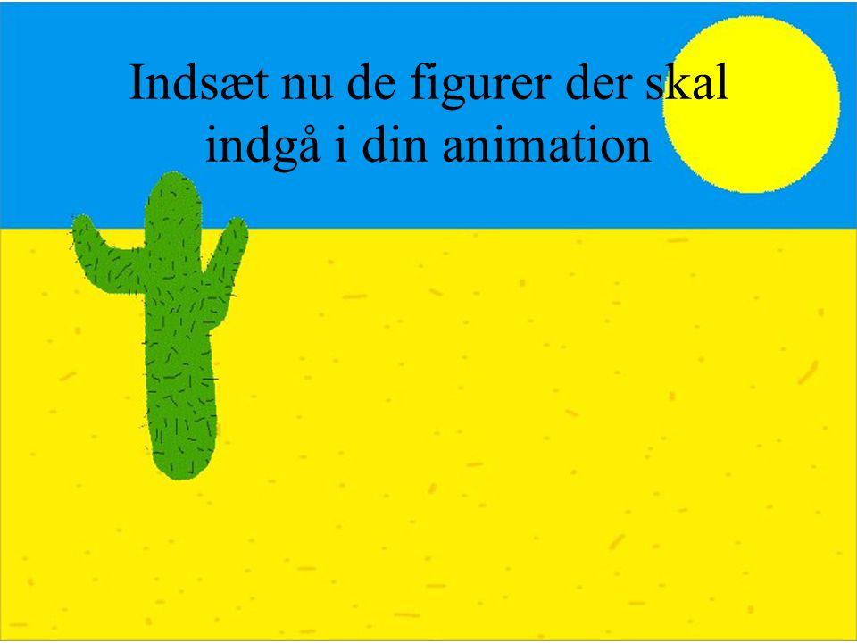 Indsæt nu de figurer der skal indgå i din animation