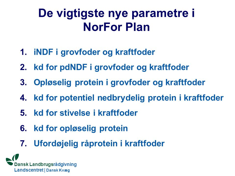 Dansk Landbrugsrådgivning Landscentret | Dansk Kvæg S:\SUNDFODE\OEA\Fodringsdag 2004\Ole Aaes.ppt De vigtigste nye parametre i NorFor Plan 1.iNDF i grovfoder og kraftfoder 2.kd for pdNDF i grovfoder og kraftfoder 3.Opløselig protein i grovfoder og kraftfoder 4.kd for potentiel nedbrydelig protein i kraftfoder 5.kd for stivelse i kraftfoder 6.kd for opløselig protein 7.Ufordøjelig råprotein i kraftfoder