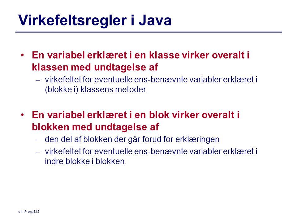 dIntProg, E12 Virkefeltsregler i Java En variabel erklæret i en klasse virker overalt i klassen med undtagelse af –virkefeltet for eventuelle ens-benævnte variabler erklæret i (blokke i) klassens metoder.