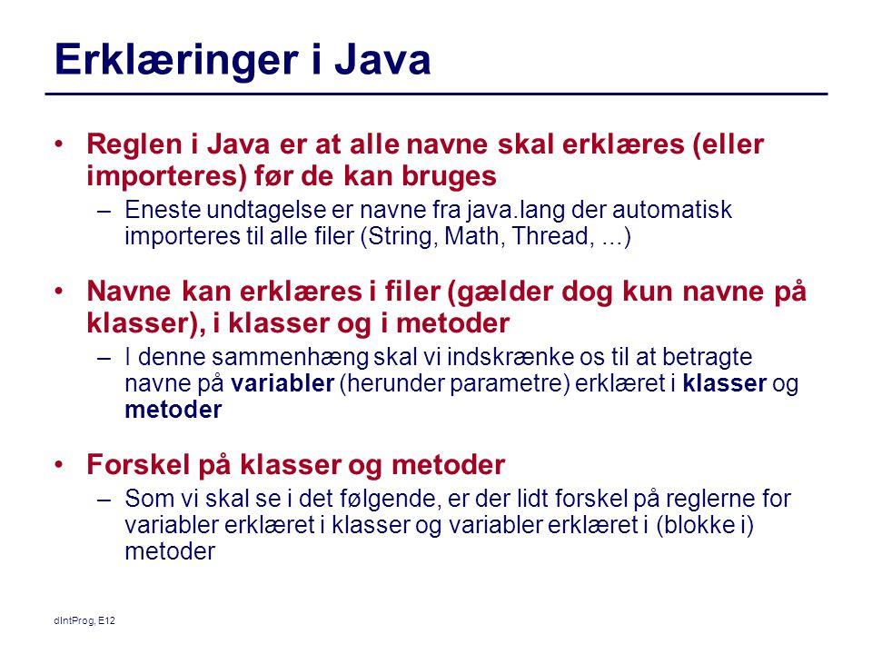 dIntProg, E12 Erklæringer i Java Reglen i Java er at alle navne skal erklæres (eller importeres) før de kan bruges –Eneste undtagelse er navne fra java.lang der automatisk importeres til alle filer (String, Math, Thread,...) Navne kan erklæres i filer (gælder dog kun navne på klasser), i klasser og i metoder –I denne sammenhæng skal vi indskrænke os til at betragte navne på variabler (herunder parametre) erklæret i klasser og metoder Forskel på klasser og metoder –Som vi skal se i det følgende, er der lidt forskel på reglerne for variabler erklæret i klasser og variabler erklæret i (blokke i) metoder