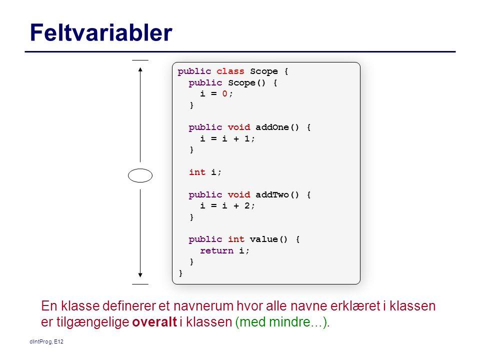 dIntProg, E12 Feltvariabler En klasse definerer et navnerum hvor alle navne erklæret i klassen er tilgængelige overalt i klassen (med mindre...).
