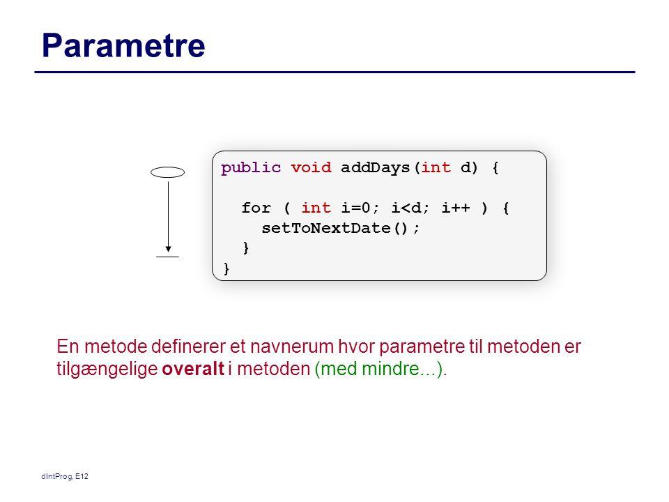 dIntProg, E12 Parametre En metode definerer et navnerum hvor parametre til metoden er tilgængelige overalt i metoden (med mindre...).