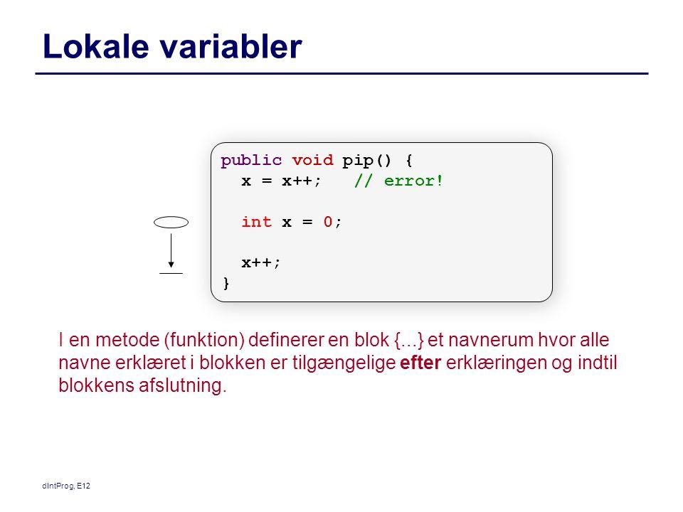 dIntProg, E12 Lokale variabler I en metode (funktion) definerer en blok {...} et navnerum hvor alle navne erklæret i blokken er tilgængelige efter erklæringen og indtil blokkens afslutning.