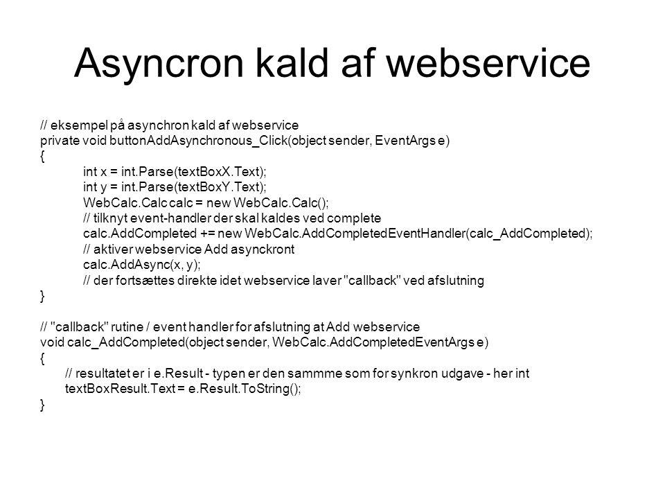 Asyncron kald af webservice // eksempel på asynchron kald af webservice private void buttonAddAsynchronous_Click(object sender, EventArgs e) { int x = int.Parse(textBoxX.Text); int y = int.Parse(textBoxY.Text); WebCalc.Calc calc = new WebCalc.Calc(); // tilknyt event-handler der skal kaldes ved complete calc.AddCompleted += new WebCalc.AddCompletedEventHandler(calc_AddCompleted); // aktiver webservice Add asynckront calc.AddAsync(x, y); // der fortsættes direkte idet webservice laver callback ved afslutning } // callback rutine / event handler for afslutning at Add webservice void calc_AddCompleted(object sender, WebCalc.AddCompletedEventArgs e) { // resultatet er i e.Result - typen er den sammme som for synkron udgave - her int textBoxResult.Text = e.Result.ToString(); }