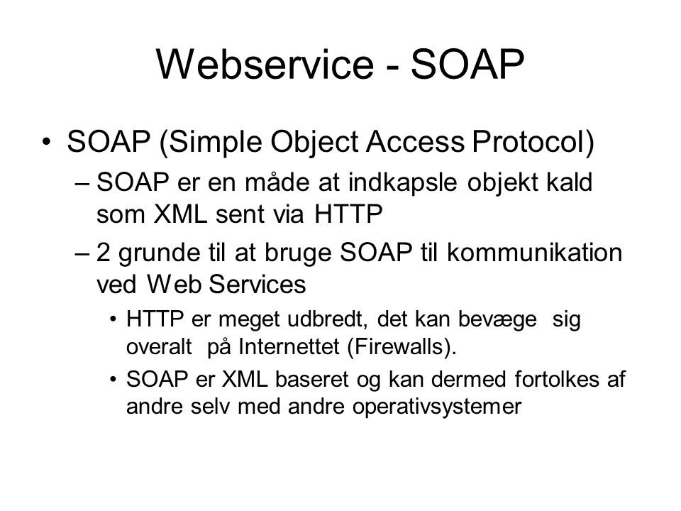 Webservice - SOAP SOAP (Simple Object Access Protocol) –SOAP er en måde at indkapsle objekt kald som XML sent via HTTP –2 grunde til at bruge SOAP til kommunikation ved Web Services HTTP er meget udbredt, det kan bevæge sig overalt på Internettet (Firewalls).