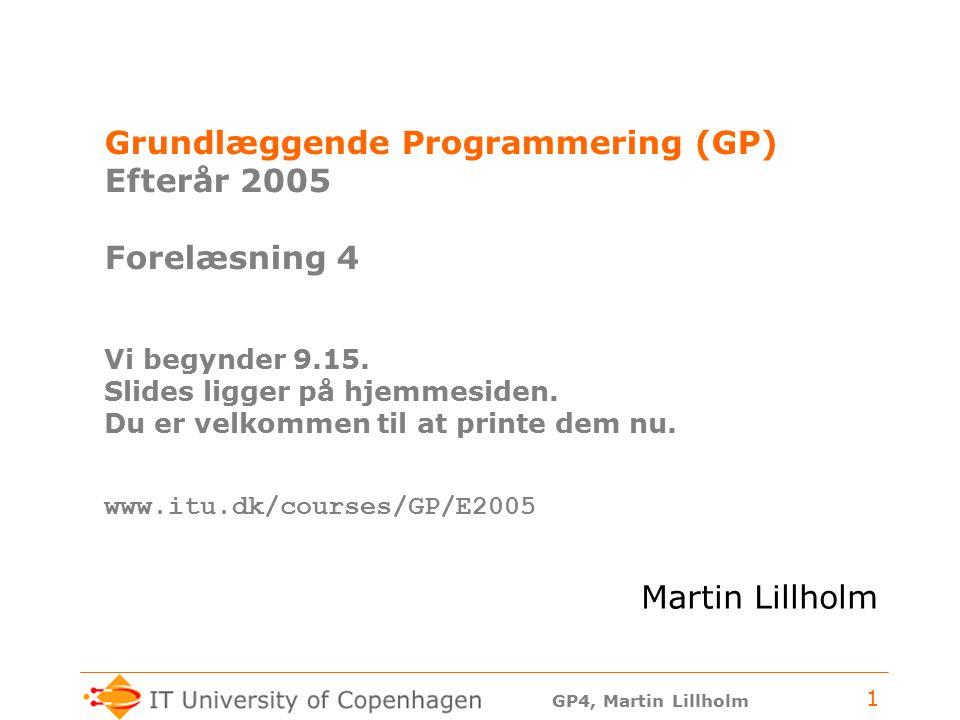 GP4, Martin Lillholm 1 Grundlæggende Programmering (GP) Efterår 2005 Forelæsning 4 Vi begynder 9.15.