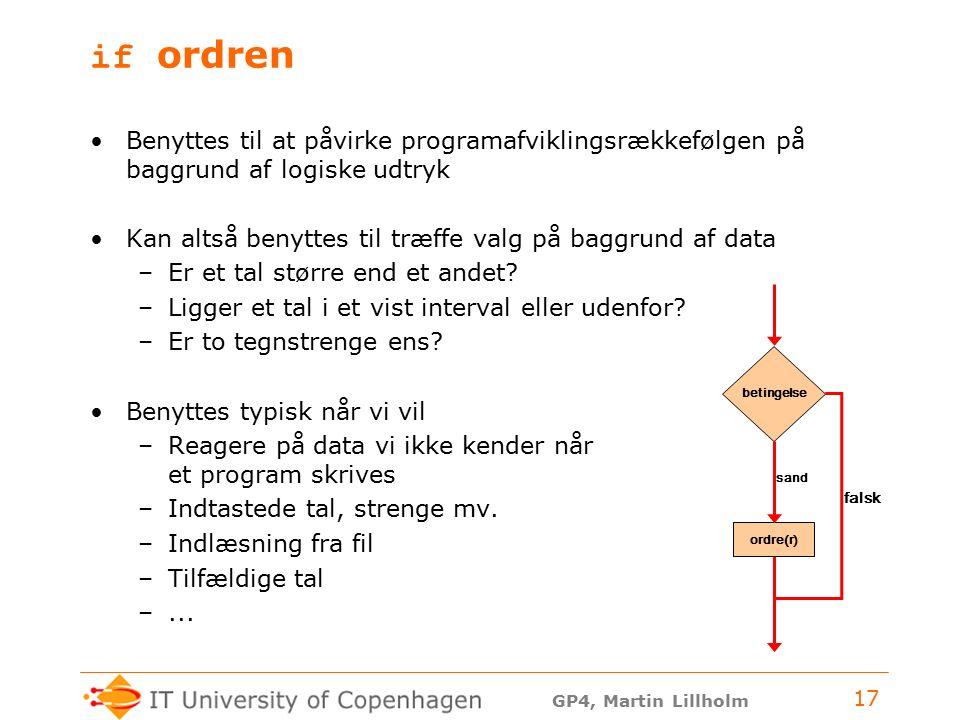 GP4, Martin Lillholm 17 if ordren Benyttes til at påvirke programafviklingsrækkefølgen på baggrund af logiske udtryk Kan altså benyttes til træffe valg på baggrund af data –Er et tal større end et andet.