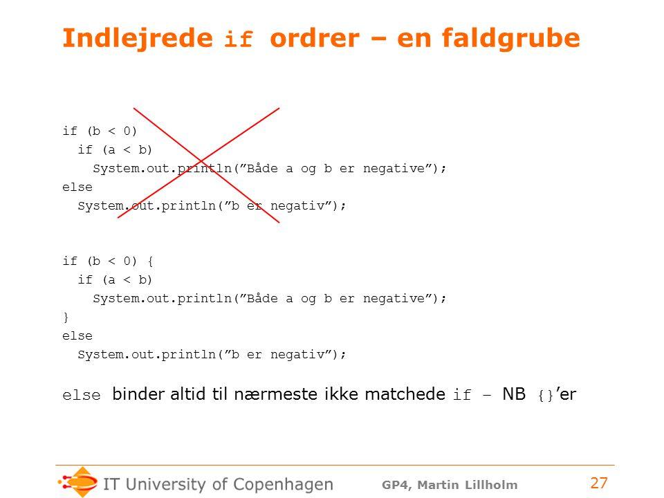 GP4, Martin Lillholm 27 Indlejrede if ordrer – en faldgrube if (b < 0) if (a < b) System.out.println( Både a og b er negative ); else System.out.println( b er negativ ); if (b < 0) { if (a < b) System.out.println( Både a og b er negative ); } else System.out.println( b er negativ ); else binder altid til nærmeste ikke matchede if – NB {} 'er
