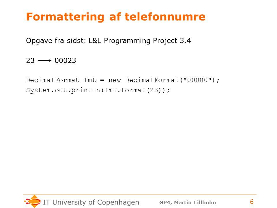 GP4, Martin Lillholm 6 Formattering af telefonnumre Opgave fra sidst: L&L Programming Project 3.4 23 00023 DecimalFormat fmt = new DecimalFormat( 00000 ); System.out.println(fmt.format(23));