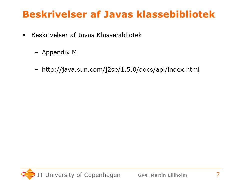 GP4, Martin Lillholm 7 Beskrivelser af Javas klassebibliotek Beskrivelser af Javas Klassebibliotek –Appendix M –http://java.sun.com/j2se/1.5.0/docs/api/index.htmlhttp://java.sun.com/j2se/1.5.0/docs/api/index.html