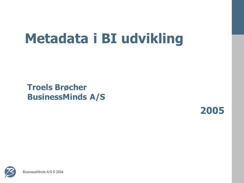 BusinessMinds A/S © 2004 Metadata i BI udvikling 2005 Troels Brøcher BusinessMinds A/S