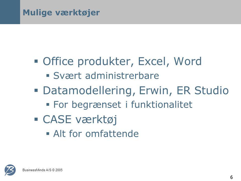 BusinessMinds A/S © 2005 6 Mulige værktøjer  Office produkter, Excel, Word  Svært administrerbare  Datamodellering, Erwin, ER Studio  For begrænset i funktionalitet  CASE værktøj  Alt for omfattende
