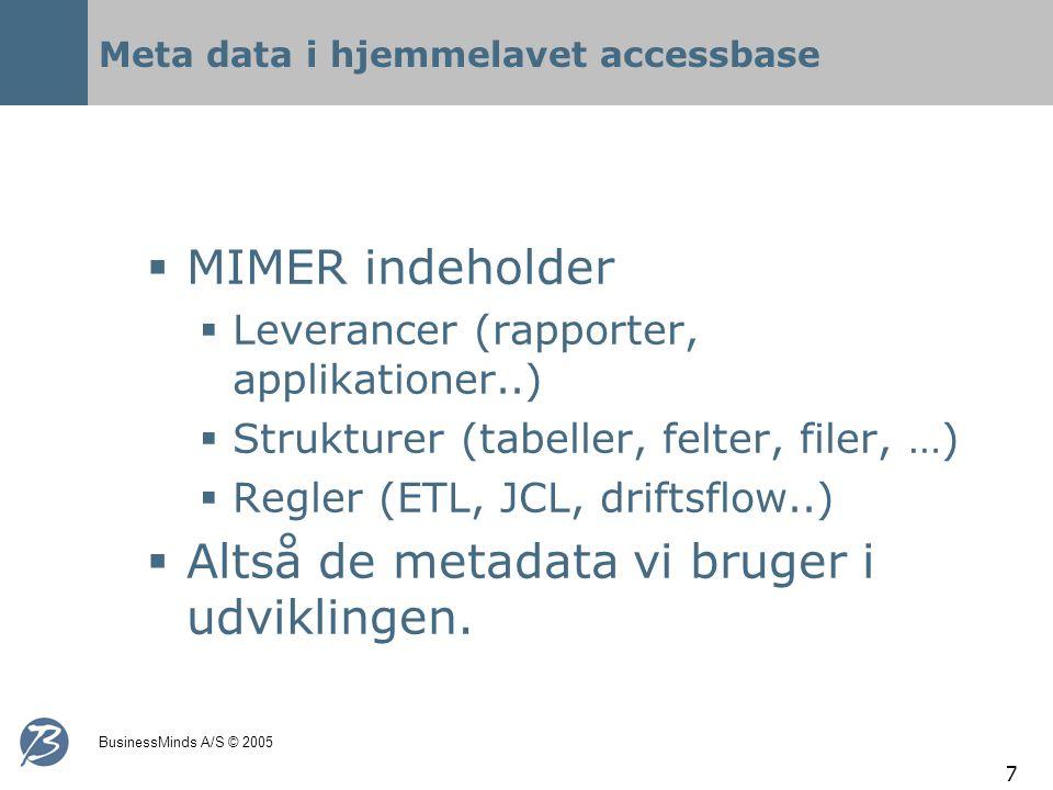 BusinessMinds A/S © 2005 7 Meta data i hjemmelavet accessbase  MIMER indeholder  Leverancer (rapporter, applikationer..)  Strukturer (tabeller, felter, filer, …)  Regler (ETL, JCL, driftsflow..)  Altså de metadata vi bruger i udviklingen.