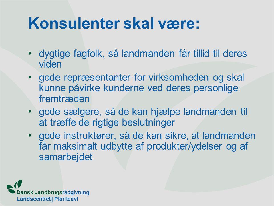 Dansk Landbrugsrådgivning Landscentret | Planteavl Konsulenter skal være: dygtige fagfolk, så landmanden får tillid til deres viden gode repræsentanter for virksomheden og skal kunne påvirke kunderne ved deres personlige fremtræden gode sælgere, så de kan hjælpe landmanden til at træffe de rigtige beslutninger gode instruktører, så de kan sikre, at landmanden får maksimalt udbytte af produkter/ydelser og af samarbejdet